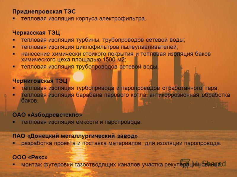 Приднепровская ТЭС тепловая изоляция корпуса электрофильтра. Черкасская ТЭЦ тепловая изоляция турбины, трубопроводов сетевой воды; тепловая изоляция циклофильтров пылеулавливателей; нанесение химически стойкого покрытия и тепловая изоляция баков хими