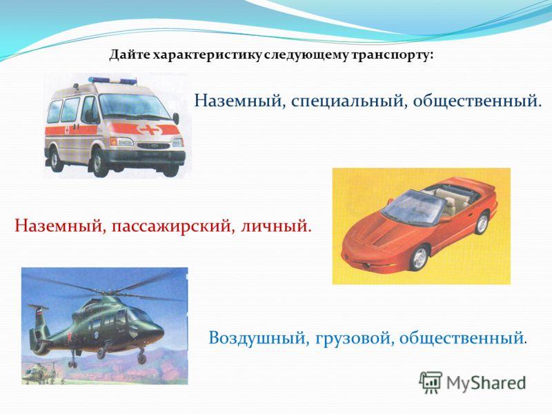 Дайте характеристику следующему транспорту: Наземный, специальный, общественный. Наземный, пассажирский, личный. Воздушный, грузовой, общественный.