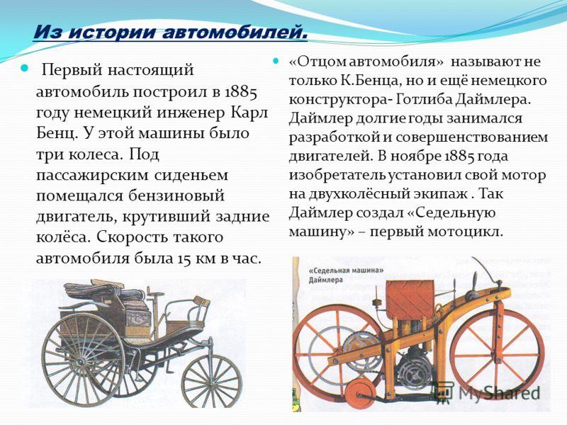 Первый настоящий автомобиль построил в 1885 году немецкий инженер Карл Бенц. У этой машины было три колеса. Под пассажирским сиденьем помещался бензиновый двигатель, крутивший задние колёса. Скорость такого автомобиля была 15 км в час. «Отцом автомоб