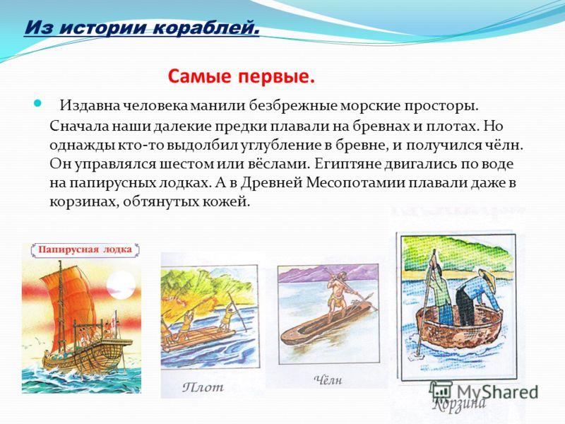 Самые первые. Издавна человека манили безбрежные морские просторы. Сначала наши далекие предки плавали на бревнах и плотах. Но однажды кто-то выдолбил углубление в бревне, и получился чёлн. Он управлялся шестом или вёслами. Египтяне двигались по воде