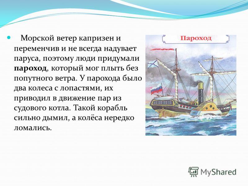 Морской ветер капризен и переменчив и не всегда надувает паруса, поэтому люди придумали пароход, который мог плыть без попутного ветра. У парохода было два колеса с лопастями, их приводил в движение пар из судового котла. Такой корабль сильно дымил,
