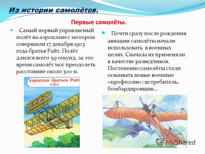 Первые самолёты. Самый первый управляемый полёт на аэроплане с мотором совершили 17 декабря 1903 года братья Райт. Полёт длился всего 59 секунд, за это время самолёт мог преодолеть расстояние около 300 м. Почти сразу после рождения авиации самолёты н