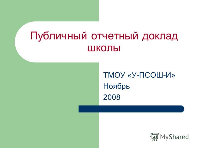 Публичный отчетный доклад школы ТМОУ «У-ПСОШ-И» Ноябрь 2008