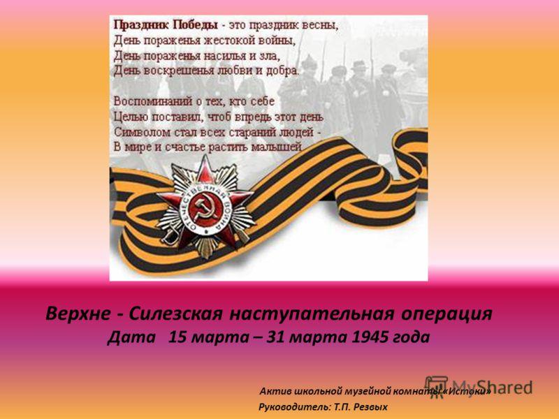 Верхне - Силезская наступательная операция Дата 15 марта – 31 марта 1945 года Актив школьной музейной комнаты «Истоки» Руководитель: Т.П. Резвых