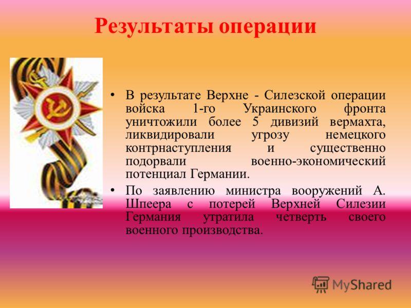 Результаты операции В результате Верхне - Силезской операции войска 1-го Украинского фронта уничтожили более 5 дивизий вермахта, ликвидировали угрозу немецкого контрнаступления и существенно подорвали военно-экономический потенциал Германии. По заявл