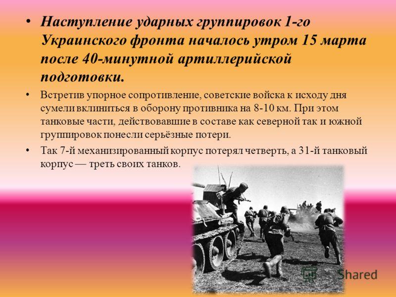Наступление ударных группировок 1-го Украинского фронта началось утром 15 марта после 40-минутной артиллерийской подготовки. Встретив упорное сопротивление, советские войска к исходу дня сумели вклиниться в оборону противника на 8-10 км. При этом тан