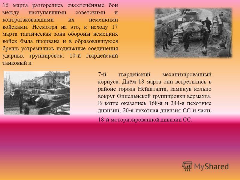 16 марта разгорелись ожесточённые бои между наступавшими советскими и контратаковавшими их немецкими войсками. Несмотря на это, к исходу 17 марта тактическая зона обороны немецких войск была прорвана и в образовавшуюся брешь устремились подвижные сое