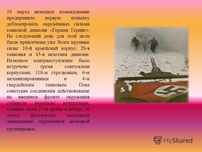 19 марта немецкое командование предприняло первую попытку деблокировать окружённых силами танковой дивизии «Герман Геринг». На следующий день для этой цели были привлечены уже более крупные силы: 10-й армейский корпус, 20-я танковая и 45-я пехотная д