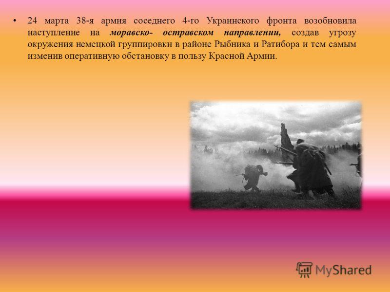 24 марта 38-я армия соседнего 4-го Украинского фронта возобновила наступление на моравско- остравском направлении, создав угрозу окружения немецкой группировки в районе Рыбника и Ратибора и тем самым изменив оперативную обстановку в пользу Красной Ар