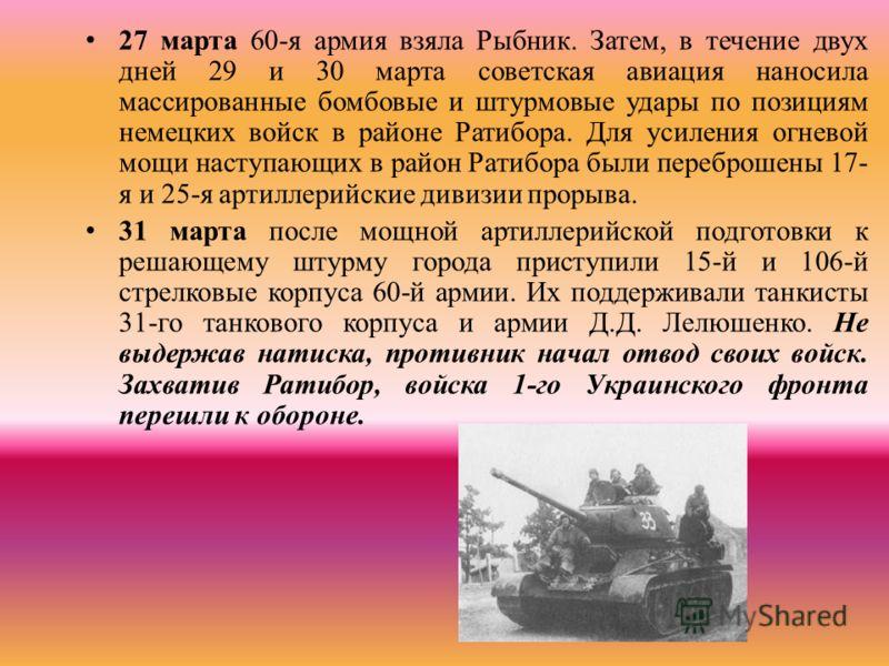 27 марта 60-я армия взяла Рыбник. Затем, в течение двух дней 29 и 30 марта советская авиация наносила массированные бомбовые и штурмовые удары по позициям немецких войск в районе Ратибора. Для усиления огневой мощи наступающих в район Ратибора были п