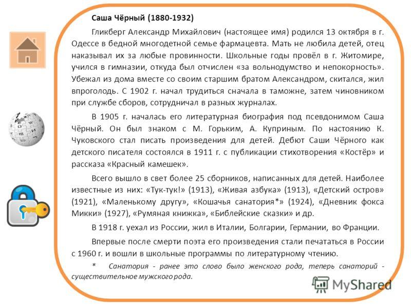 Саша Чёрный (1880-1932) Гликберг Александр Михайлович (настоящее имя) родился 13 октября в г. Одессе в бедной многодетной семье фармацевта. Мать не любила детей, отец наказывал их за любые провинности. Школьные годы провёл в г. Житомире, учился в гим