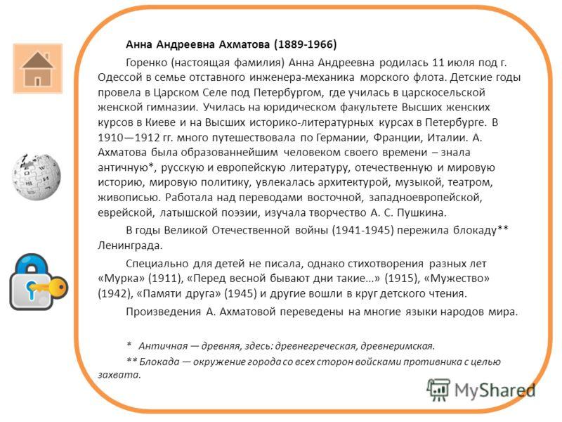 Анна Андреевна Ахматова (1889-1966) Горенко (настоящая фамилия) Анна Андреевна родилась 11 июля под г. Одессой в семье отставного инженера-механика морского флота. Детские годы провела в Царском Селе под Петербургом, где училась в царскосельской жен