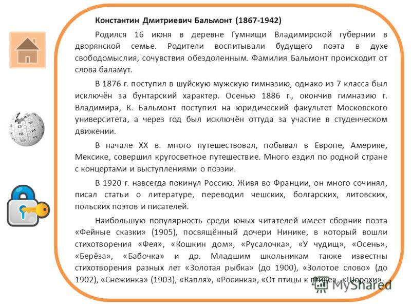 Константин Дмитриевич Бальмонт (1867-1942) Родился 16 июня в деревне Гумнищи Владимирской губернии в дворянской семье. Родители воспитывали будущего поэта в духе свободомыслия, сочувствия обездоленным. Фамилия Бальмонт происходит от слова баламут. В