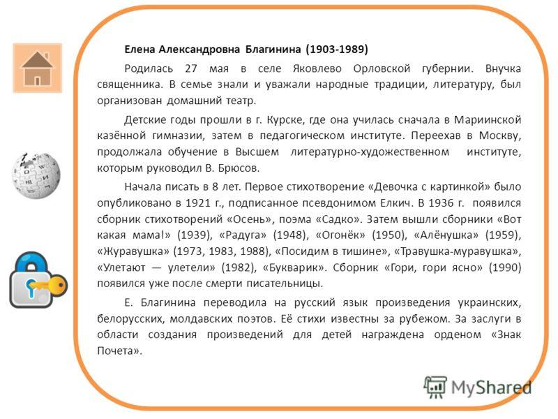 Елена Александровна Благинина (1903-1989) Родилась 27 мая в селе Яковлево Орловской губернии. Внучка священника. В семье знали и уважали народные традиции, литературу, был организован домашний театр. Детские годы прошли в г. Курске, где она училась с