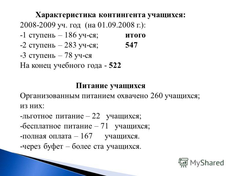 Характеристика контингента учащихся: 2008-2009 уч. год (на 01.09.2008 г.): -1 ступень – 186 уч-ся; итого -2 ступень – 283 уч-ся; 547 -3 ступень – 78 уч-ся На конец учебного года - 522 Питание учащихся Организованным питанием охвачено 260 учащихся; из