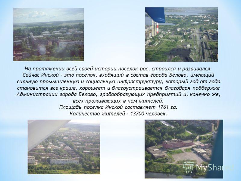 На протяжении всей своей истории поселок рос, строился и развивался. Сейчас Инской - это поселок, входящий в состав города Белово, имеющий сильную промышленную и социальную инфраструктуру, который год от года становится все краше, хорошеет и благоуст