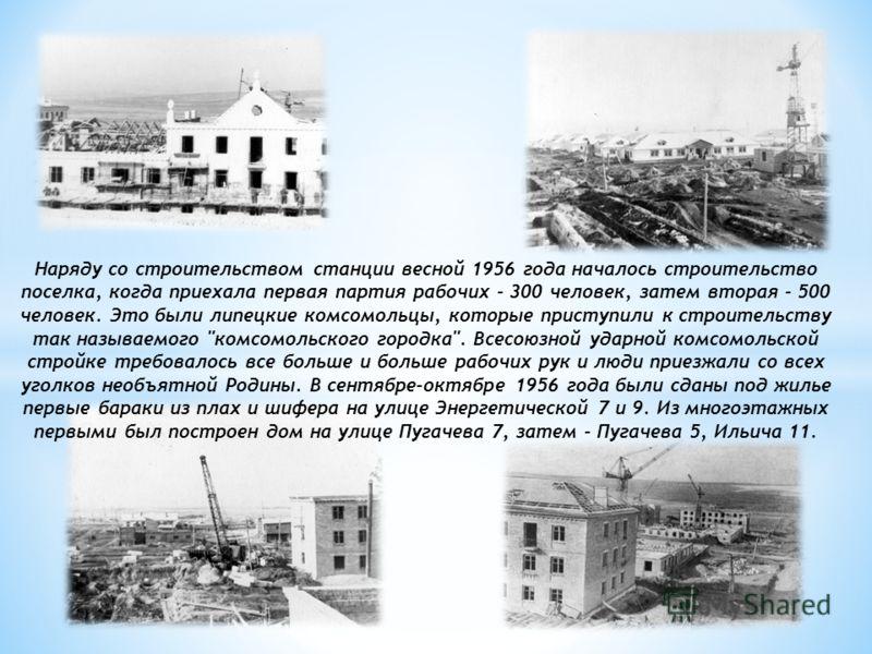 Наряду со строительством станции весной 1956 года началось строительство поселка, когда приехала первая партия рабочих - 300 человек, затем вторая - 500 человек. Это были липецкие комсомольцы, которые приступили к строительству так называемого