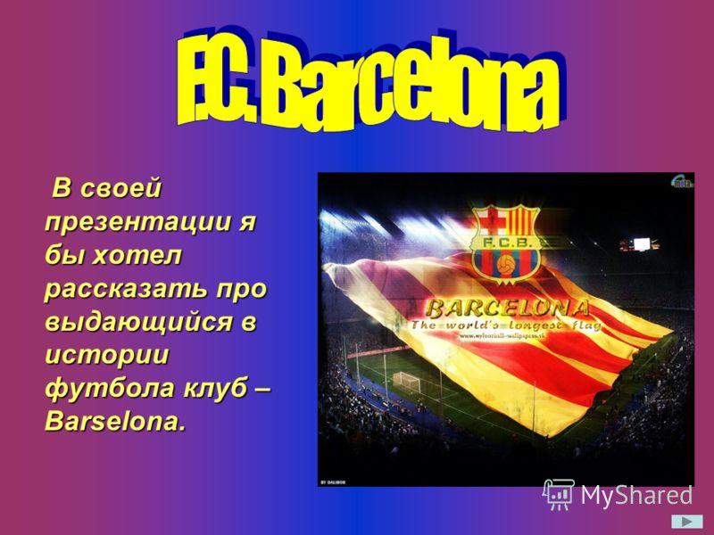 В своей презентации я бы хотел рассказать про выдающийся в истории футбола клуб – Barselona.