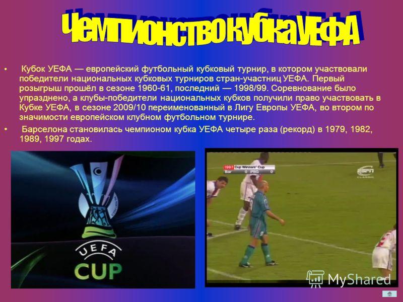 Кубок УЕФА европейский футбольный кубковый турнир, в котором участвовали победители национальных кубковых турниров стран-участниц УЕФА. Первый розыгрыш прошёл в сезоне 1960-61, последний 1998/99. Соревнование было упразднено, а клубы-победители нацио