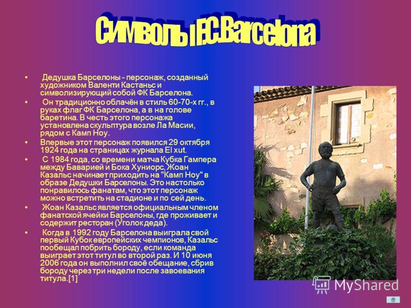 Дедушка Барселоны - персонаж, созданный художником Валенти Кастаньс и символизирующий собой ФК Барселона. Он традиционно облачён в стиль 60-70-х гг., в руках флаг ФК Барселона, а в на голове баретина. В честь этого персонажа установлена скульптура во