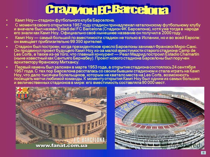 Камп Ноу стадион футбольного клуба Барселона. С момента своего открытия в 1957 году стадион принадлежал каталонскому футбольному клубу и вначале был назван Estadi del FC Barcelona (Стадион ФК Барселона), хотя уже тогда в народе его знали как Камп Ноу
