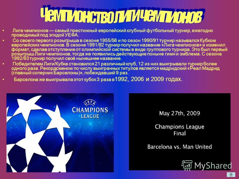 Лига чемпионов самый престижный европейский клубный футбольный турнир, ежегодно проводимый под эгидой УЕФА. Со своего первого розыгрыша в сезоне 1955/56 и по сезон 1990/91 турнир назывался Кубком европейских чемпионов. В сезоне 1991/92 турнир получил