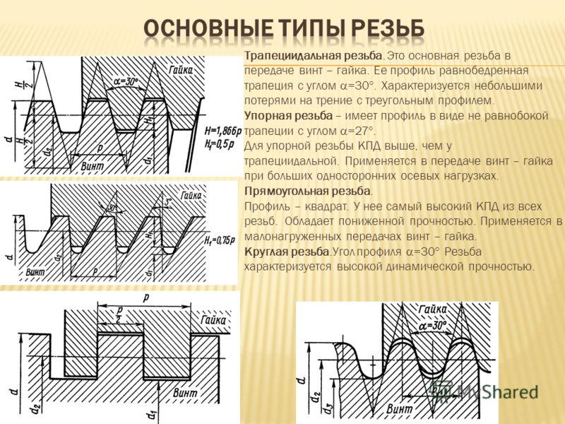 Трапециидальная резьба. Это основная резьба в передаче винт – гайка. Ее профиль равнобедренная трапеция с углом =30. Характеризуется небольшими потерями на трение с треугольным профилем. Упорная резьба – имеет профиль в виде не равнобокой трапеции с