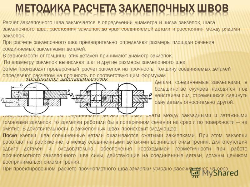 Расчет заклепочного шва заключается в определении диаметра и числа заклепок, шага заклепочного шва, расстояния заклепок до края соединяемой детали и расстояния между рядами заклепок. При расчете заклепочного шва предварительно определяют размеры площ