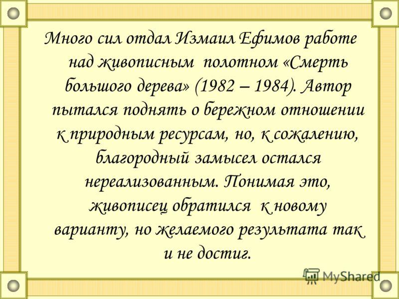 Много сил отдал Измаил Ефимов работе над живописным полотном «Смерть большого дерева» (1982 – 1984). Автор пытался поднять о бережном отношении к природным ресурсам, но, к сожалению, благородный замысел остался нереализованным. Понимая это, живописец