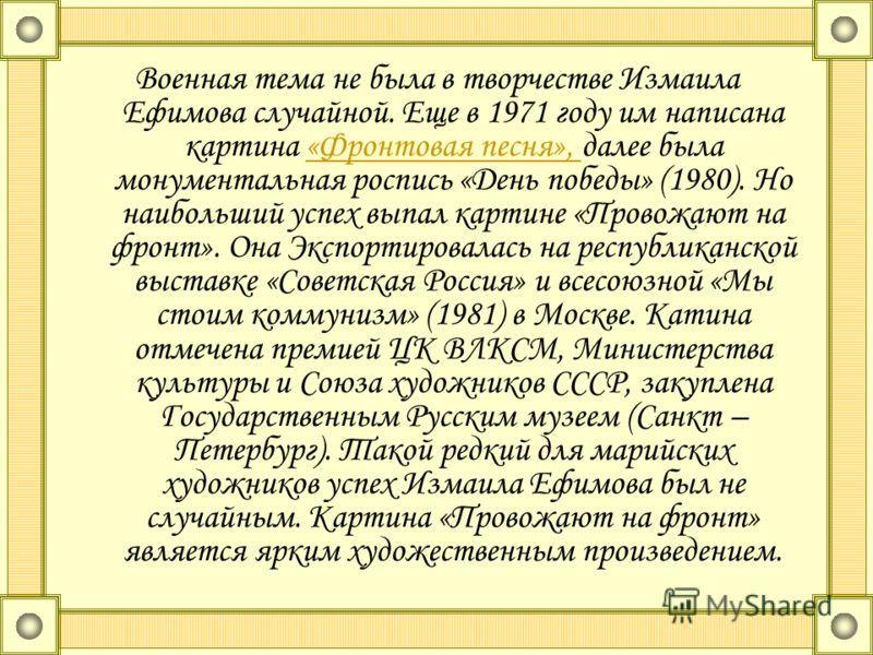 Военная тема не была в творчестве Измаила Ефимова случайной. Еще в 1971 году им написана картина «Фронтовая песня», далее была монументальная роспись «День победы» (1980). Но наибольший успех выпал картине «Провожают на фронт». Она Экспортировалась н