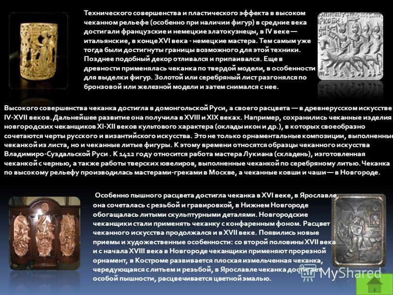 Высокого совершенства чеканка достигла в домонгольской Руси, а своего расцвета в древнерусском искусстве IV-XVII веков. Дальнейшее развитие она получила в XVIII и XIX веках. Например, сохранились чеканные изделия новгородских чеканщиков XI-XII веков