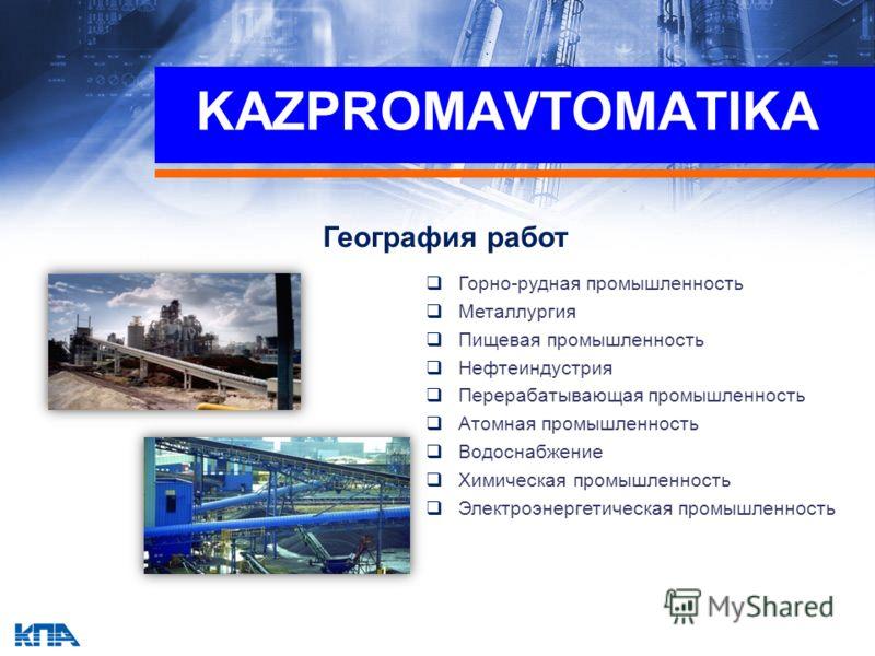 География работ Горно-рудная промышленность Металлургия Пищевая промышленность Нефтеиндустрия Перерабатывающая промышленность Атомная промышленность Водоснабжение Химическая промышленность Электроэнергетическая промышленность KAZPROMAVTOMATIKA