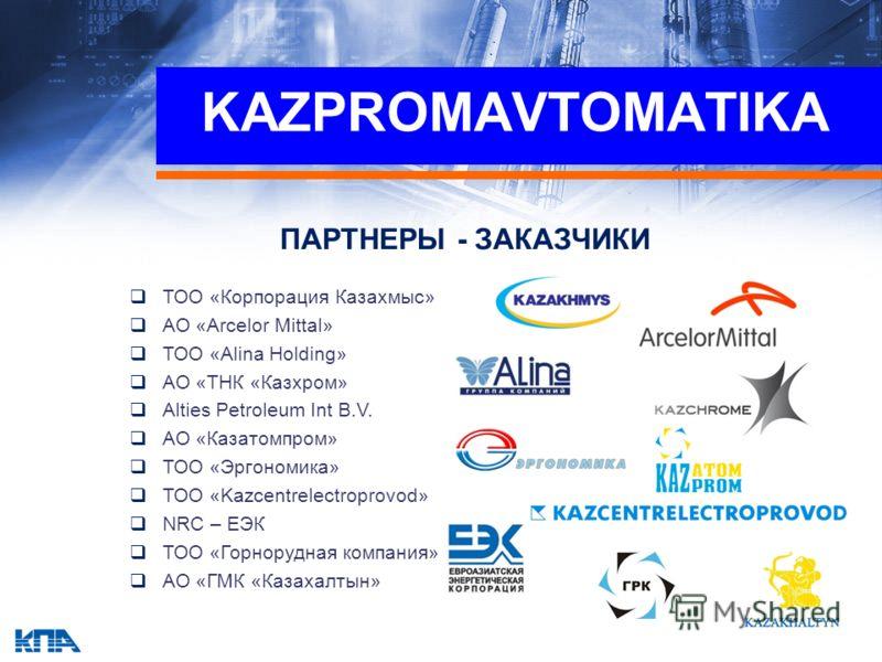 ПАРТНЕРЫ - ЗАКАЗЧИКИ ТОО «Корпорация Казахмыс» АО «Arcelor Mittal» ТОО «Alina Holding» АО «ТНК «Казхром» Alties Petroleum Int B.V. АО «Казатомпром» ТОО «Эргономика» ТОО «Kazcentrelectroprovod» NRC – ЕЭК ТОО «Горнорудная компания» АО «ГМК «Казахалтын»
