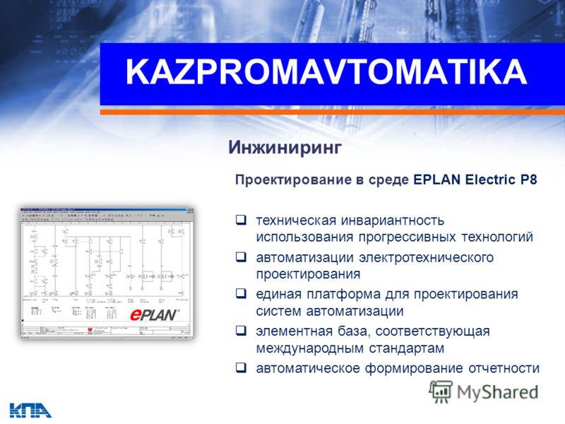 KAZPROMAVTOMATIKA Инжиниринг Проектирование в среде EPLAN Electric P8 техническая инвариантность использования прогрессивных технологий автоматизации электротехнического проектирования единая платформа для проектирования систем автоматизации элементн