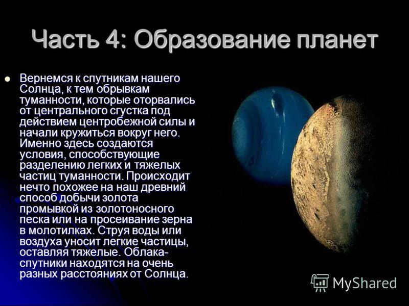 Часть 4: Образование планет Вернемся к спутникам нашего Солнца, к тем обрывкам туманности, которые оторвались от центрального сгустка под действием центробежной силы и начали кружиться вокруг него. Именно здесь создаются условия, способствующие разде
