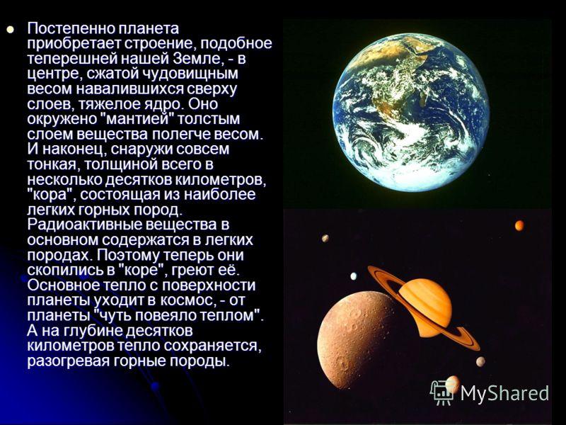 Постепенно планета приобретает строение, подобное теперешней нашей Земле, - в центре, сжатой чудовищным весом навалившихся сверху слоев, тяжелое ядро. Оно окружено