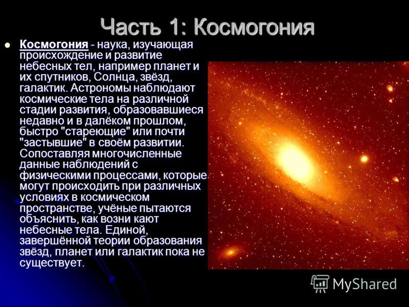 Часть 1: Космогония Космогония - наука, изучающая происхождение и развитие небесных тел, например планет и их спутников, Солнца, звёзд, галактик. Астрономы наблюдают космические тела на различной стадии развития, образовавшиеся недавно и в далёком пр