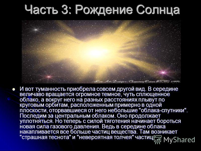 Часть 3: Рождение Солнца И вот туманность приобрела совсем другой вид. В середине величаво вращается огромное темное, чуть сплющенное облако, а вокруг него на разных расстояниях плывут по круговым орбитам, расположенным примерно в одной плоскости, от