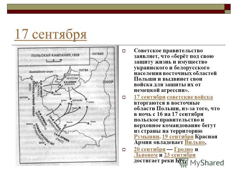 17 сентября Советское правительство заявляет, что «берёт под свою защиту жизнь и имущество украинского и белорусского населения восточных областей Польши и выдвинет свои войска для защиты их от немецкой агрессии». 17 сентября советские войска вторгаю