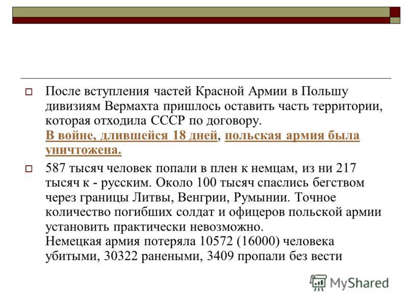 После вступления частей Красной Армии в Польшу дивизиям Вермахта пришлось оставить часть территории, которая отходила СССР по договору. В войне, длившейся 18 дней, польская армия была уничтожена. 587 тысяч человек попали в плен к немцам, из ни 217 ты