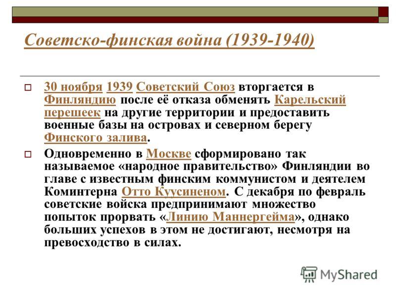 Советско-финская война (1939-1940) 30 ноября 1939 Советский Союз вторгается в Финляндию после её отказа обменять Карельский перешеек на другие территории и предоставить военные базы на островах и северном берегу Финского залива. 30 ноября1939Советски