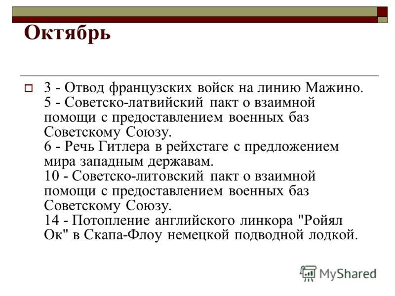 Октябрь 3 - Отвод французских войск на линию Мажино. 5 - Советско-латвийский пакт о взаимной помощи с предоставлением военных баз Советскому Союзу. 6 - Речь Гитлера в рейхстаге с предложением мира западным державам. 10 - Советско-литовский пакт о вза