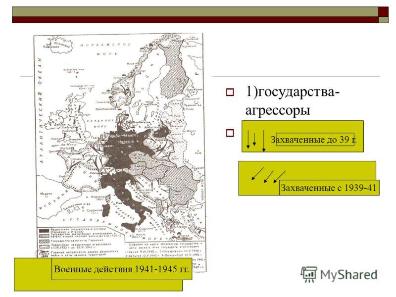 1)государства- агрессоры 2) Военные действия 1941-1945 гг. Захваченные до 39 г. Захваченные с 1939-41