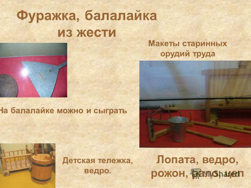 Фуражка, балалайка из жести Лопата, ведро, рожон, рало, цеп На балалайке можно и сыграть Макеты старинных орудий труда Детская тележка, ведро.