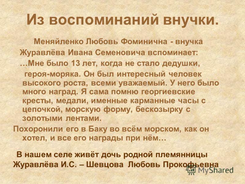 Из воспоминаний внучки. Меняйленко Любовь Фоминична - внучка Журавлёва Ивана Семеновича вспоминает: …Мне было 13 лет, когда не стало дедушки, героя-моряка. Он был интересный человек высокого роста, всеми уважаемый. У него было много наград. Я сама по