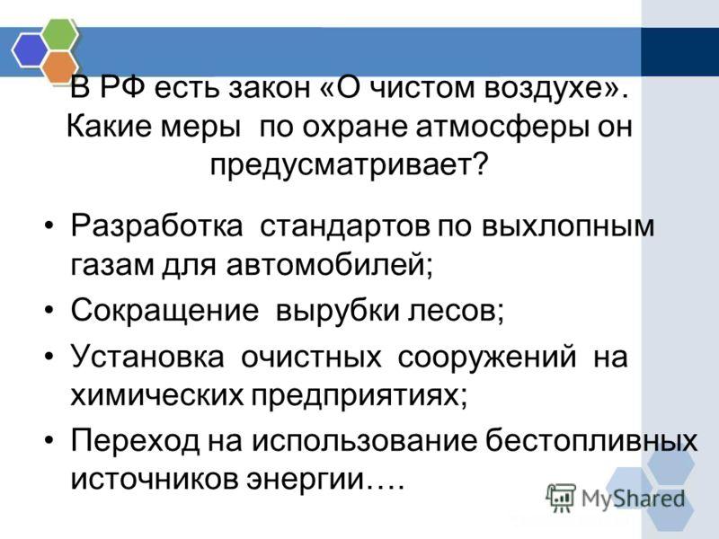 В РФ есть закон «О чистом воздухе». Какие меры по охране атмосферы он предусматривает? Разработка стандартов по выхлопным газам для автомобилей; Сокращение вырубки лесов; Установка очистных сооружений на химических предприятиях; Переход на использова