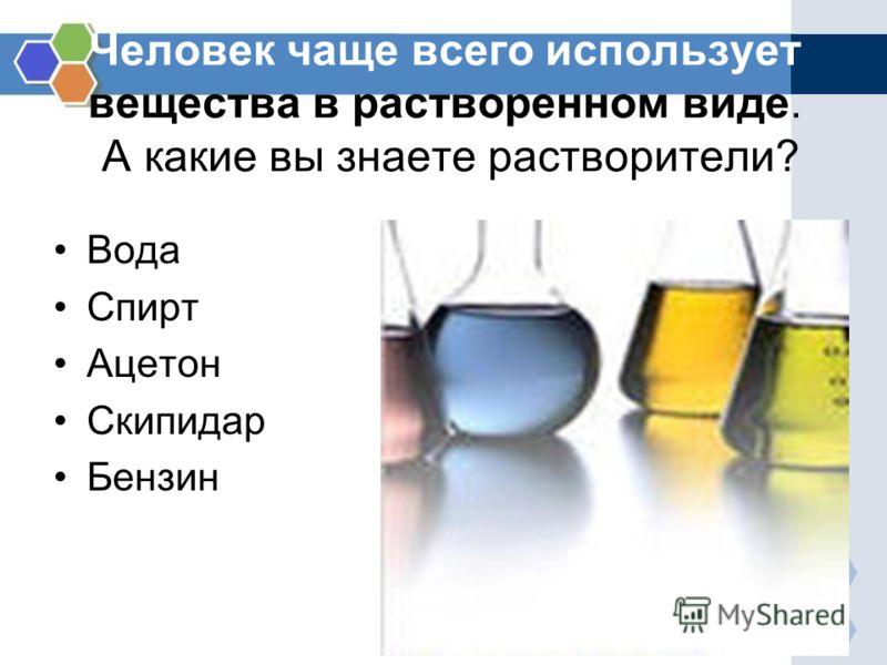 Человек чаще всего использует вещества в растворенном виде. А какие вы знаете растворители? Вода Спирт Ацетон Скипидар Бензин