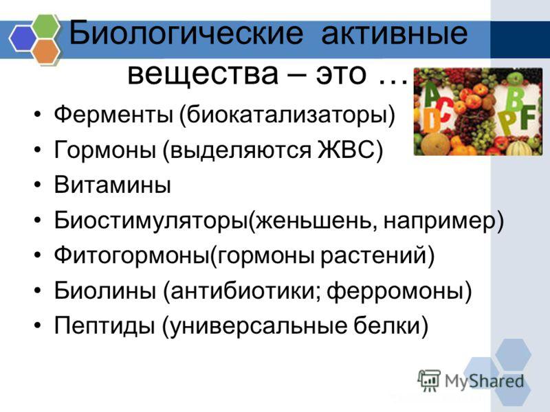Биологические активные вещества – это … Ферменты (биокатализаторы) Гормоны (выделяются ЖВС) Витамины Биостимуляторы(женьшень, например) Фитогормоны(гормоны растений) Биолины (антибиотики; ферромоны) Пептиды (универсальные белки)
