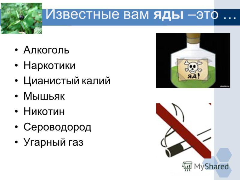 Известные вам яды –это … Алкоголь Наркотики Цианистый калий Мышьяк Никотин Сероводород Угарный газ