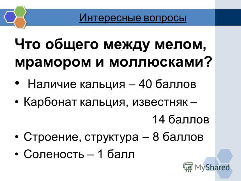 Интересные вопросы Что общего между мелом, мрамором и моллюсками? Наличие кальция – 40 баллов Карбонат кальция, известняк – 14 баллов Строение, структура – 8 баллов Соленость – 1 балл